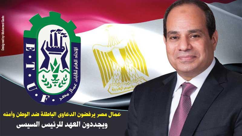 عمال مصر يرفضون الدعاوى الباطلة ضد الوطن وأمنه ويجددون العهد للرئيس السيسي