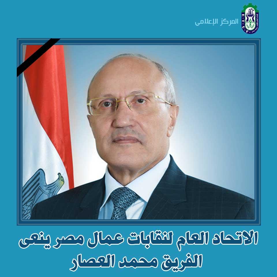 عمال مصر ينعون بكل الحزن الفريق العصار الذى كان رمزا للإخلاص والوطنية